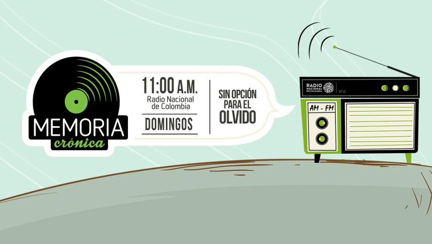 Memoria Crónica los domingos a las 11 de la mañana por Radio Nacional de Colombia